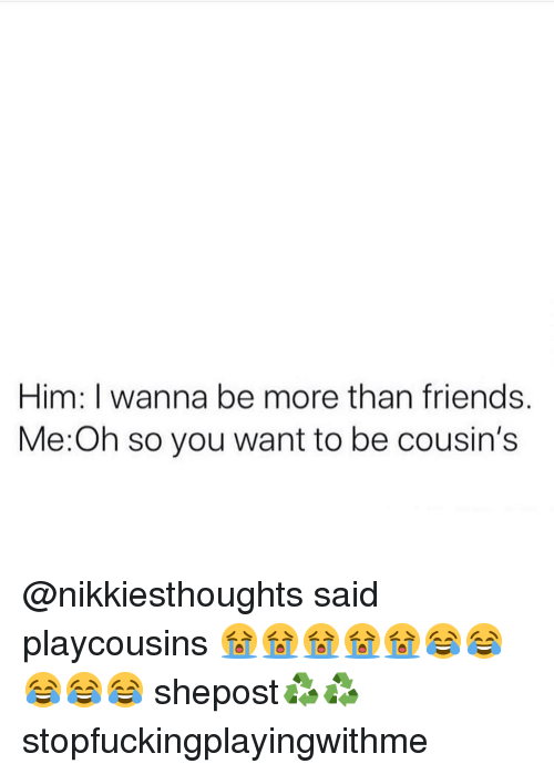 Friends, Memes, and 🤖: Him: I wanna be more than friends.  Me:Oh so you want to be cousin's @nikkiesthoughts said playcousins 😭😭😭😭😭😂😂😂😂😂 shepost♻♻ stopfuckingplayingwithme