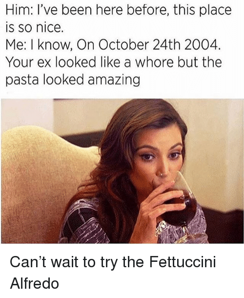 Memes, Amazing, and Nice: Him: I've been here before, this place  is so nice.  Me: I know, On October 24th 2004.  Your ex looked like a whore but the  pasta looked amazing Can't wait to try the Fettuccini Alfredo