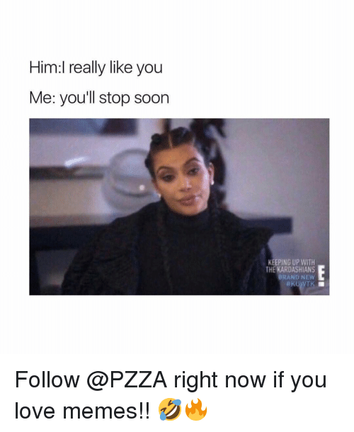 Kardashians, Keeping Up With the Kardashians, and Love: Him:l really like you  Me: you'll stop soon  KEEPING UP WITH  THE KARDASHIANS  BRAND NEW Follow @PZZA right now if you love memes!! 🤣🔥