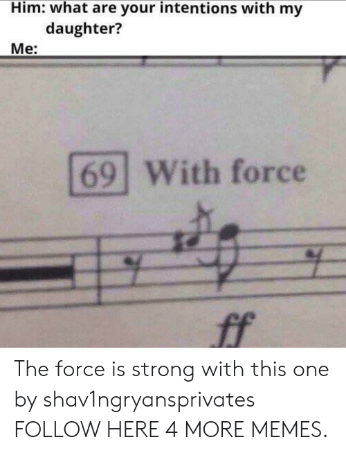 Force Is Strong: Him: what are your intentions with my  daughter?  Me:  69 With force  ff The force is strong with this one by shav1ngryansprivates FOLLOW HERE 4 MORE MEMES.