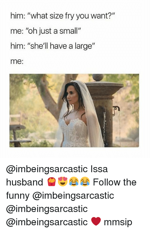 "Funny, Memes, and Husband: him: ""what size fry you want?""  me: ""oh just a small""  him: ""she'l have a large""  me: @imbeingsarcastic Issa husband 🍟😍😂😂 Follow the funny @imbeingsarcastic @imbeingsarcastic @imbeingsarcastic ❤ mmsip"