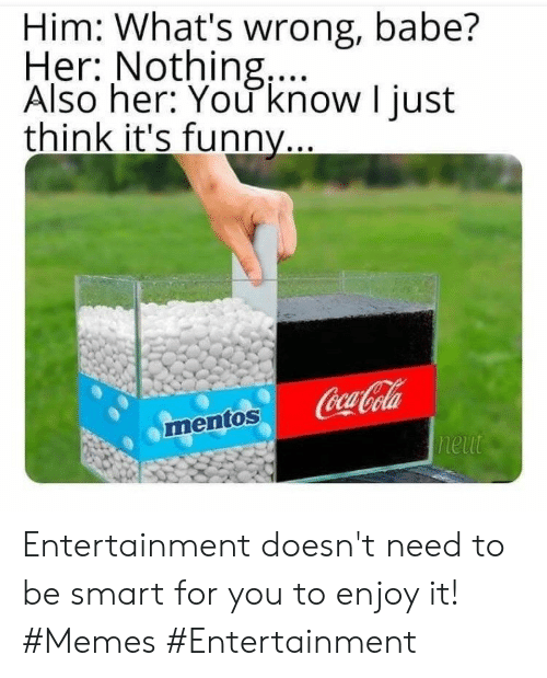 Coca-Cola: Him: What's wrong, babe?  Her: Nothing,...  Also her: You know I just  think it's funny...  Coca-Cola  neut  mentos Entertainment doesn't need to be smart for you to enjoy it! #Memes #Entertainment