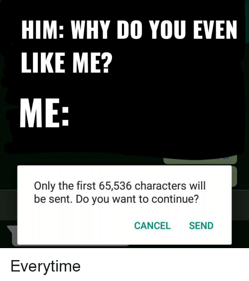 Him, Why, and Will: HIM: WHY DO YOU EVEN  LIKE ME?  ME:  Only the first 65,536 characters will  be sent. Do you want to continue?  CANCEL SEND Everytime