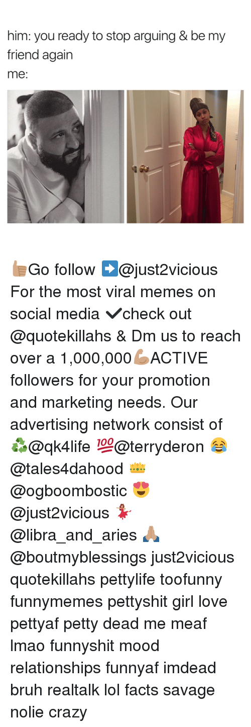 Arguing, Bruh, and Crazy: him: you ready to stop arguing & be my  friend again  me 👍🏽Go follow ➡@just2vicious For the most viral memes on social media ✔check out @quotekillahs & Dm us to reach over a 1,000,000💪🏽ACTIVE followers for your promotion and marketing needs. Our advertising network consist of ♻@qk4life 💯@terryderon 😂@tales4dahood 👑@ogboombostic 😍@just2vicious 💃🏽@libra_and_aries 🙏🏽@boutmyblessings just2vicious quotekillahs pettylife toofunny funnymemes pettyshit girl love pettyaf petty dead me meaf lmao funnyshit mood relationships funnyaf imdead bruh realtalk lol facts savage nolie crazy