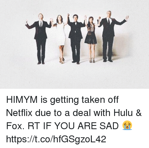 Hulu, Memes, and Netflix: HIMYM is getting taken off Netflix due to a deal with Hulu & Fox. RT IF YOU ARE SAD 😭 https://t.co/hfGSgzoL42