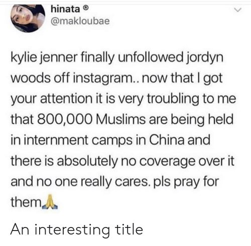 Instagram, Kylie Jenner, and China: hinata  @makloubae  kylie jenner finally unfollowed jordyn  woods off instagram..now that I got  your attention it is very troubling to me  that 800,000 Muslims are being held  in internment camps in China and  there is absolutely no coverage over it  and no one really cares. pls pray for  them An interesting title
