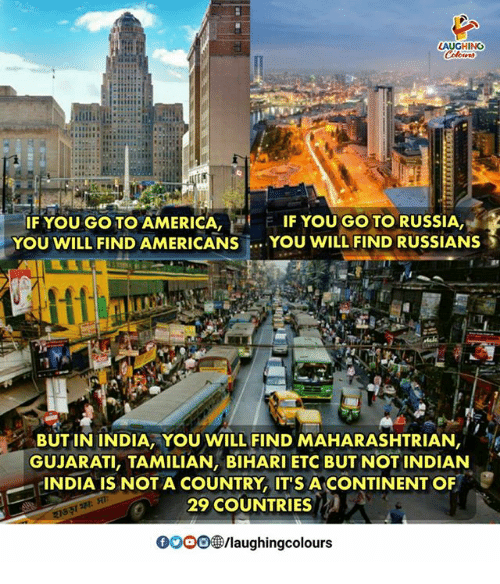 America, India, and Russia: HING  IF YOU GO TO AMERICA,  YOU WILL FIND AMERICANS  F IF YOU GO TO RUSSIA  YOU WILL FIND RUSSIANS  BUT IN INDIA, YOU WILL FIND MAHARASHTRIAN  GUJARATI, TAMILIAN, BIHARI ETC BUT NOT INDIAN  INDIA IS NOT A COUNTRY, IT'S A CONTINENT OF  29 COUNTRIES  000D㊧/laughingcolours
