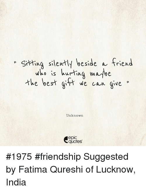 Epically: hing silently beside a friend  thebest git ecan gve  who is hurtina mabe  e ye  Unknown  epic  quotes #1975 #friendship Suggested by Fatima Qureshi of Lucknow, India