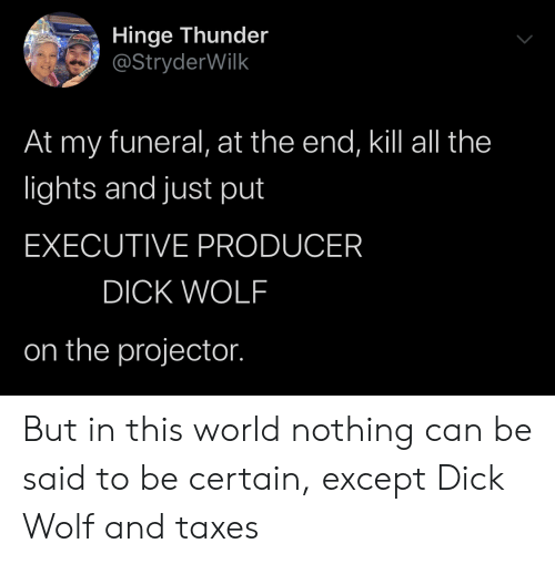 Taxes, Dick, and Wolf: Hinge Thunder  @StryderWilk  At my funeral, at the end, ill all the  ights and just put  EXECUTIVE PRODUCER  DICK WOLF  on the projector. But in this world nothing can be said to be certain, except Dick Wolf and taxes
