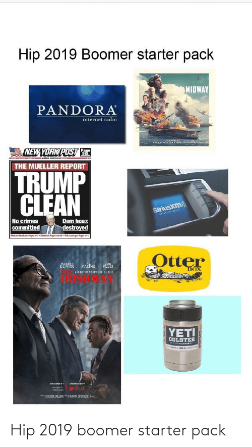 """Mueller: Hip 2019 Boomer starter pack  MIDWAY  PANDORA  internet radio  """"THOMAS WANDEARAL KiOst  NEW YORK POST T  MIETRO EDITION  THE MUELLER REPORT  TRUMP  CLEAN  SiriusXm)  SATELLITE RRU  No crimes  committed  Dem hoax  destroyed  Michael Goodhwin Pages 6-7. Editoriak Pages 24-25. Pull coverage: Pages 4-11  Otter  CEMARO PAČINO  PESCI  BOX  A MARTIN SCORSESE PIETUIE  YETI  COLSTER  NETFLIX  STEVEN ZLINMARIN SCORSESE- Hip 2019 boomer starter pack"""