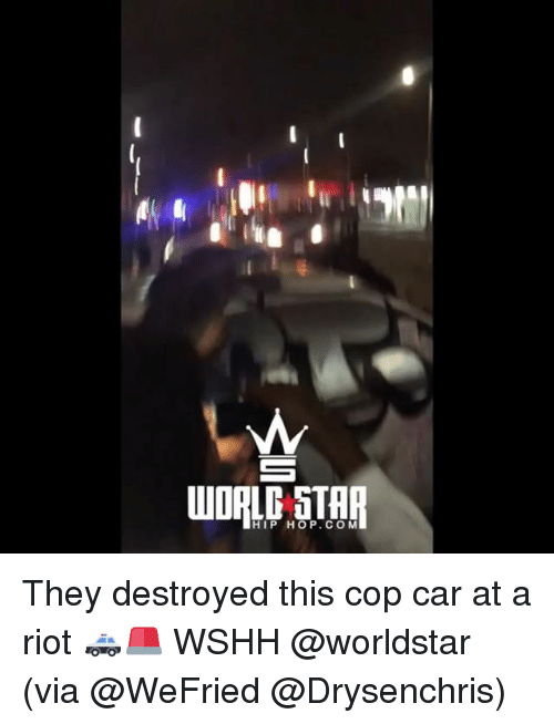 Copped: HIP HOP.COM They destroyed this cop car at a riot 🚓🚨 WSHH @worldstar (via @WeFried @Drysenchris)