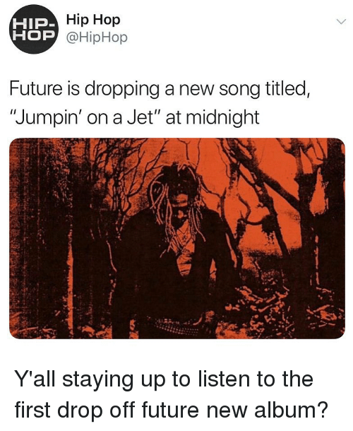 "New Album: Hip Hop  OP @HipHop  HIP  Future is dropping a new song titled,  ""Jumpin' on a Jet"" at midnight Y'all staying up to listen to the first drop off future new album?"
