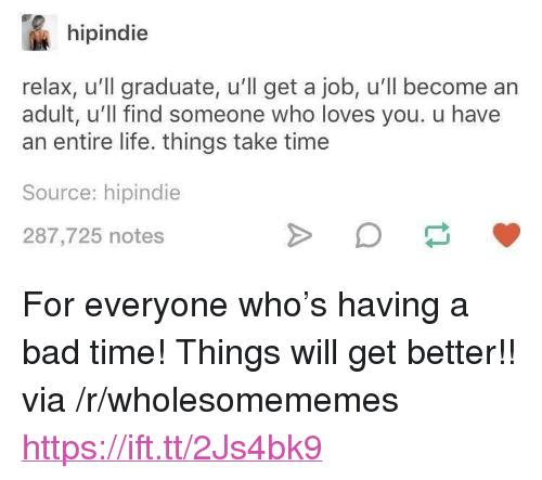 """Bad, Life, and Time: hipindie  relax, u'll graduate, u'll get a job, u'll become an  adult, u'll find someone who loves you. u have  an entire life. things take time  Source: hipindie  287,725 notes <p>For everyone who's having a bad time! Things will get better!! via /r/wholesomememes <a href=""""https://ift.tt/2Js4bk9"""">https://ift.tt/2Js4bk9</a></p>"""