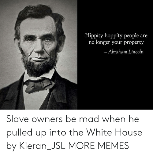 Abraham Lincoln, Dank, and Memes: Hippity hoppity people are  no longer your property  Abraham Lincoln Slave owners be mad when he pulled up into the White House by Kieran_JSL MORE MEMES