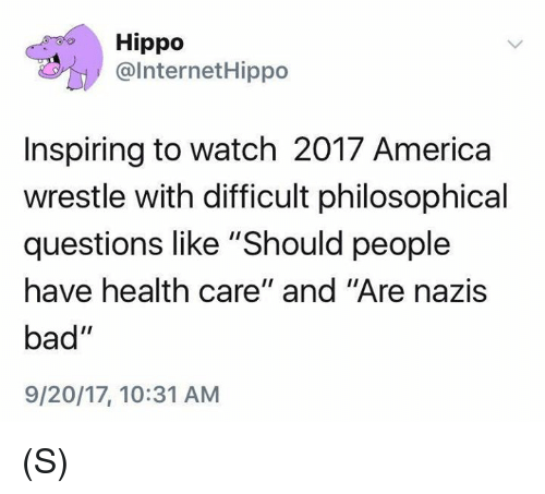 "America, Bad, and Watch: Hippo  @InternetHippo  Inspiring to watch 2017 America  wrestle with difficult philosophical  questions like ""Should people  have health care"" and ""Are nazis  bad""  9/20/17, 10:31 ANM (S)"