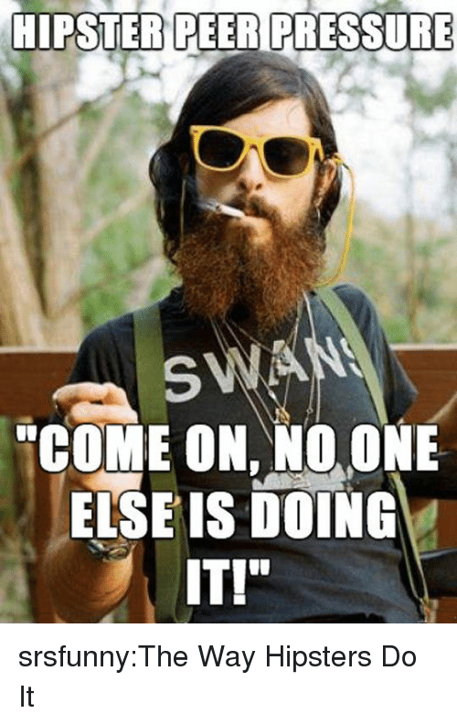 "Hipster, Pressure, and Tumblr: HIPSTER PEER PRESSURE  SWA  ""COME ON, NO. ONE  ELSE IS DOING  IT!"" srsfunny:The Way Hipsters Do It"