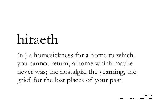 Grief: hiraeth  (n.) a homesickness for a home to which  you cannot return, a home which maybe  never was; the nostalgia, the yearning, the  grief for the lost places of your past  WELSH  OTHER-WORDLY. TUMBLR.COM