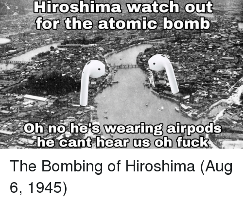 bombing: Hiroshima watch out  the atomic bomb  or  soh no he's wearing airpods  he cant h  Uc The Bombing of Hiroshima (Aug 6, 1945)
