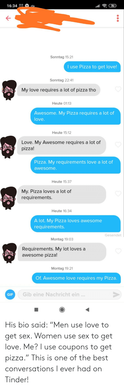 "pizza: His bio said: ""Men use love to get sex. Women use sex to get love. Me? I use coupons to get pizza."" This is one of the best conversations I ever had on Tinder!"