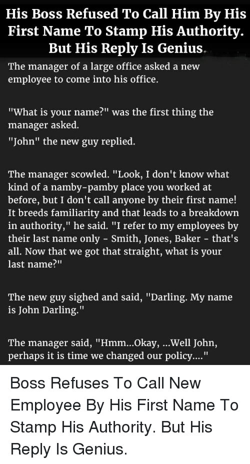 "Genius, Office, and Okay: His Boss Refused To Call Him By His  First Name To Stamp His Authority.  But His Reply Is Genius  The manager of a large office asked a new  employee to come into his office.  ""What is your name?"" was the first thing the  manager asked  ""John"" the new guy replied.  The manager scowled,"" Look, I don't know what  kind of a namby-pamby place you worked at  before, but I don't call anyone by their first name!  It breeds familiarity and that leads to a breakdown  in authority,"" he said. ""I refer to my employees by  their last name only - Smith, Jones, Baker that's  all. Now that we got that straight, what is your  last name?""""  The new guy sighed and said, ""Darling. My name  is John Darling.""  The manager said, ""Hmm...Okay, ...Well John,  perhaps it is time we changed our policy...."" <p>Boss Refuses To Call New Employee By His First Name To Stamp His Authority. But His Reply Is Genius.</p>"