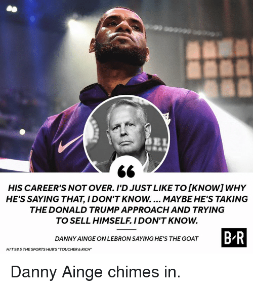 "Donald Trump, Sports, and Goat: HIS CAREER'S NOT OVER. I'D JUST LIKE TO [KNOWIWHY  HE'S SAYING THAT, I DON'T KNOW.... MAYBE HE'S TAKING  THE DONALD TRUMP APPROACH AND TRYING  TO SELL HIMSELF. IDON'T KNOW.  B R  DANNY AINGE ON LEBRON SAYING HE'S THE GOAT  H/T 98.5 THE SPORTS HUB'S ""TOUCHER&RICH"" Danny Ainge chimes in."