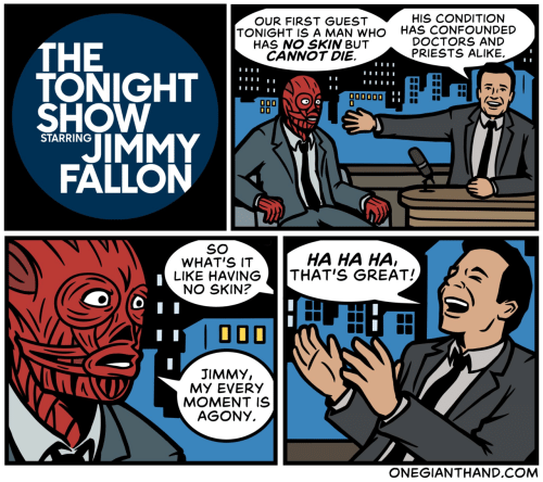 Jimmy Fallon, Com, and Who: HIS CONDITION  HAS CONFOUNDED  DOCTORS AND  PRIESTS ALIKE.  OUR FIRST GUEST  TONIGHT IS A MAN WHO  HAS NO SKIN BUT  CANNOT DIE.  THE  TONIGHT  SHOW  00000D  0  OD0  JIMMY  FALLON  STARRING  SO  WHAT'S IT  LIKE HAVING  NO SKIN?  HA HA HA  THAT'S GREAT!  JIMMY,  MY EVERY  MOMENT IS  AGONY.  ONEGIANTHAND.COM