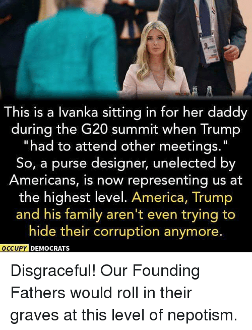 Népotisme: his is a lvanka sitting in for her daddy  during the G20 summit when Trump  had to attend other meetings  So, a purse designer, unelected by  Americans, is now representing us at  the highest level. America, Trump  and his family aren't even trying to  hide their corruption anymore.  OCCUPY DEMOCRATS Disgraceful! Our Founding Fathers would roll in their graves at this level of nepotism.