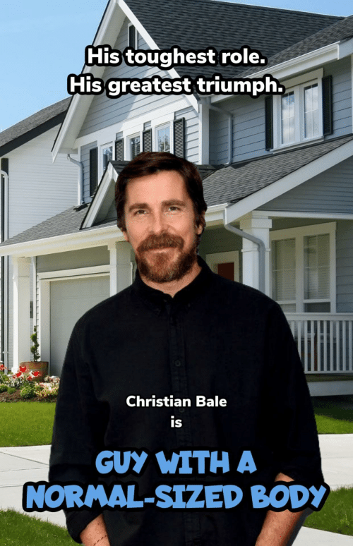 Body: His toughest role.  His greatest triumph.  Christian Bale  is  GUY WITH A  NORMAL-SIZED BODY