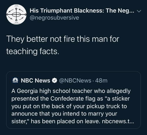 "this man: His Triumphant Blackness: The Neg...  @negrosubversive  They better not fire this man for  teaching facts.  A NBC News  @NBCNews · 48m  NEWS  A Georgia high school teacher who allegedly  presented the Confederate flag as ""a sticker  you put on the back of your pickup truck to  announce that you intend to marry your  sister,"" has been placed on leave. nbcnews.t..."