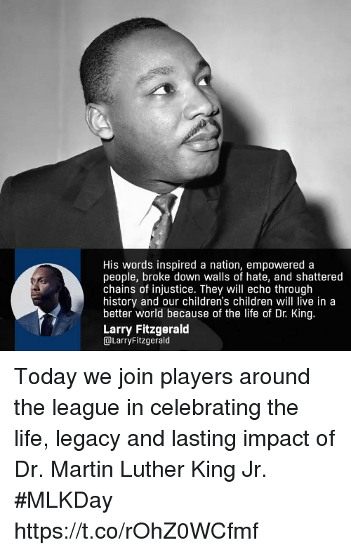 Martin Luther King Jr.: His words inspired a nation, empowered a  people, broke down walls of hate, and shattered  chains of injustice. They will echo through  history and our children's children will live in a  better world because of the life of Dr. King  Larry Fitzgerald  DLarryFitzgerald Today we join players around the league in celebrating the life, legacy and lasting impact of Dr. Martin Luther King Jr. #MLKDay https://t.co/rOhZ0WCfmf