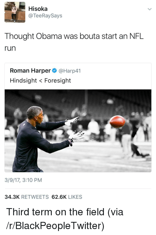 Blackpeopletwitter, Nfl, and Obama: Hisoka  @TeeRaySays  Thought Obama was bouta start an NFL  run  Roman Harper@Harp41  Hindsight < Foresight  3/9/17, 3:10 PM  34.3K RETWEETS 62.6K LIKES <p>Third term on the field (via /r/BlackPeopleTwitter)</p>