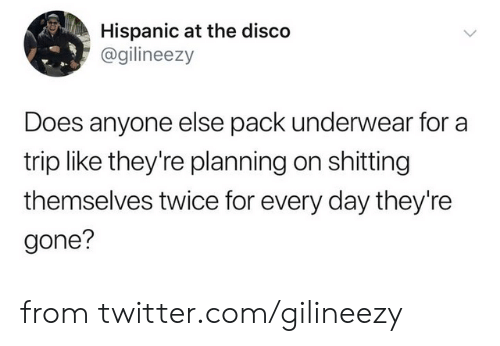 disco: Hispanic at the disco  @gilineezy  Does anyone else pack underwear for a  trip like they're planning on shitting  themselves twice for every day they're  gone? from twitter.com/gilineezy