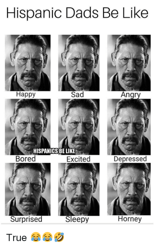 Be Like, Bored, and Memes: Hispanic Dads Be Like  Happy  Sad  Ang  HISPANICS BE LIKE  Bored  Excited  Depressed  Surprised  Sleepy  Horney True 😂😂🤣
