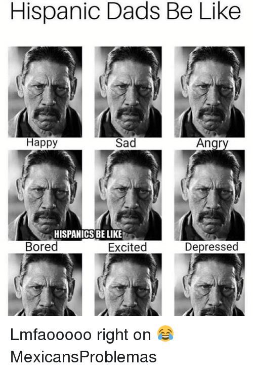 Be Like, Bored, and Memes: Hispanic Dads Be Like  Happy  Sad  Angr  HISPANICS BE LIKE  Bored  Excited  Depressed Lmfaooooo right on 😂 MexicansProblemas