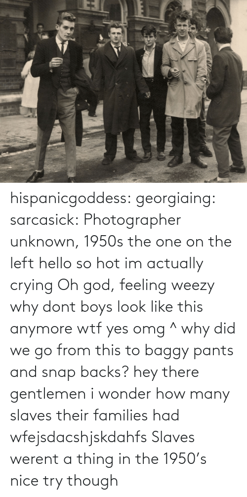 Weezy: hispanicgoddess:  georgiaing:  sarcasick:         Photographer unknown, 1950s  the one on the left hello  so hot im actually crying  Oh god, feeling weezy  why dont boys look like this anymore wtf  yes omg ^  why did we go from this to baggy pants and snap backs?  hey there gentlemen  i wonder how many slaves their families had  wfejsdacshjskdahfs  Slaves werent a thing in the 1950's nice try though