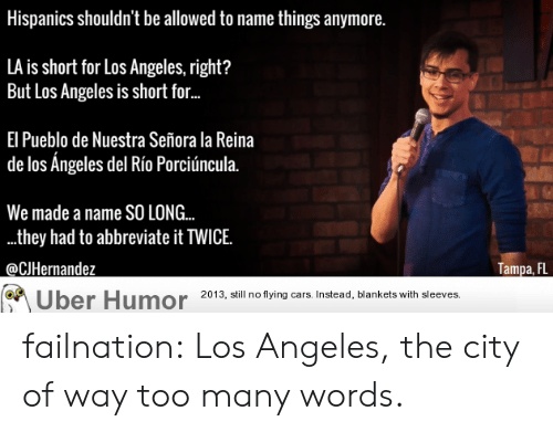 Tumblr, Uber, and Blog: Hispanics shouldn't be allowed to name things anymore.  LA is short for Los Angeles, right?  But Los Angeles is short for.  El Pueblo de Nuestra Señora la Reina  de los Angeles del Río Porciúncula.  We made a name SO LONG..  .they had to abbreviate it TWICE.  @CJHernandez  Tampa, FL  Uber Humor 20 3, ill no tying ars Instead, blankets with sleeves failnation:  Los Angeles, the city of way too many words.