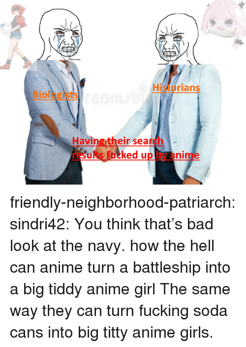 battleship: Historians  Biologists  Having their search  results fucked up by anime friendly-neighborhood-patriarch:  sindri42:  You think that's bad look at the navy.  how the hell can anime turn a battleship into a big tiddy anime girl  The same way they can turn fucking soda cans into big titty anime girls.