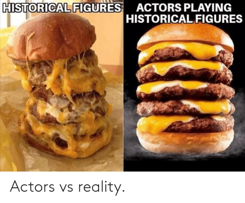 Historical, Reality, and Actors: HISTORICAL FIGURES ACTORS PLAYING  HISTORICAL FIGURES Actors vs reality.