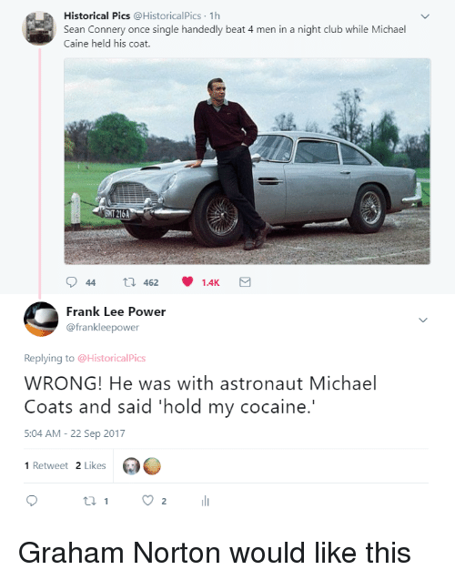 Club, Cocaine, and Michael: Historical Pics @HistoricalPics 1h  Sean Connery once single handedly beat 4 men in a night club while Michael  Caine held his coat.  ENT 216A  Frank Lee Power  @frankleepower  Replying to @HistoricalPics  WRONG! He was with astronaut Michael  Coats and said 'hold my cocaine.  5:04 AM-22 Sep 2017  1 Retweet 2 Likes Graham Norton would like this