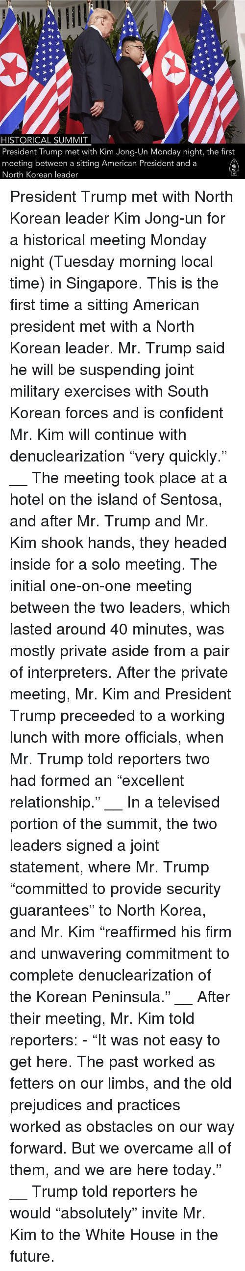 "Mr Trump: HISTORICAL SUMMIT  President Trump met with Kim Jong-Un Monday night, the first  meeting between a sitting American President and a  North Korean leader President Trump met with North Korean leader Kim Jong-un for a historical meeting Monday night (Tuesday morning local time) in Singapore. This is the first time a sitting American president met with a North Korean leader. Mr. Trump said he will be suspending joint military exercises with South Korean forces and is confident Mr. Kim will continue with denuclearization ""very quickly."" __ The meeting took place at a hotel on the island of Sentosa, and after Mr. Trump and Mr. Kim shook hands, they headed inside for a solo meeting. The initial one-on-one meeting between the two leaders, which lasted around 40 minutes, was mostly private aside from a pair of interpreters. After the private meeting, Mr. Kim and President Trump preceeded to a working lunch with more officials, when Mr. Trump told reporters two had formed an ""excellent relationship."" __ In a televised portion of the summit, the two leaders signed a joint statement, where Mr. Trump ""committed to provide security guarantees"" to North Korea, and Mr. Kim ""reaffirmed his firm and unwavering commitment to complete denuclearization of the Korean Peninsula."" __ After their meeting, Mr. Kim told reporters: - ""It was not easy to get here. The past worked as fetters on our limbs, and the old prejudices and practices worked as obstacles on our way forward. But we overcame all of them, and we are here today."" __ Trump told reporters he would ""absolutely"" invite Mr. Kim to the White House in the future."