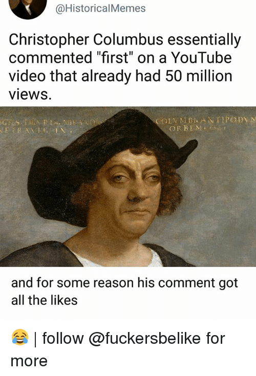 """Columbusing: @HistoricalMemes  Christopher Columbus essentially  commented """"first"""" on a YouTube  video that already had 50 million  views.  OR BEMS  and for some reason his comment got  all the likes 😂   follow @fuckersbelike for more"""