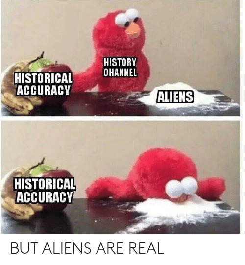 history channel: HISTORY  CHANNEL  HISTORICAL  ACCURACY  ALIENS  HISTORICAL  ACCURACY BUT ALIENS ARE REAL