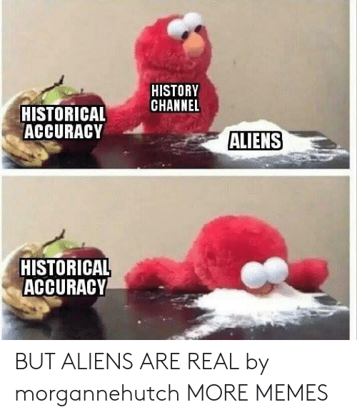 history channel: HISTORY  CHANNEL  HISTORICAL  ACCURACY  ALIENS  HISTORICAL  ACCURACY BUT ALIENS ARE REAL by morgannehutch MORE MEMES