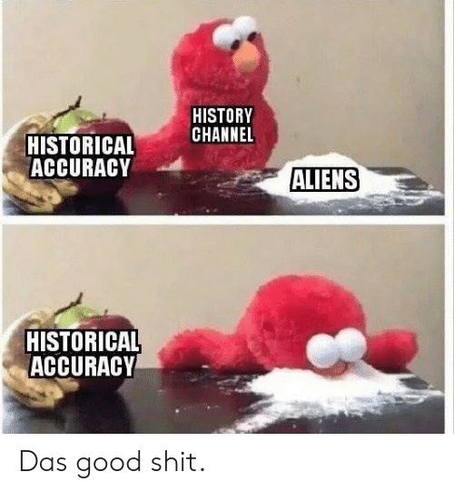 history channel: HISTORY  CHANNEL  HISTORICAL  ACCURACY  ALIENS  HISTORICAL  ACCURACY Das good shit.