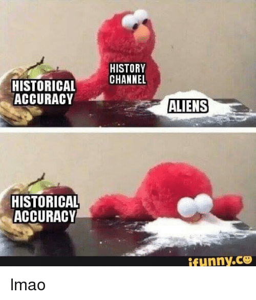 history channel: HISTORY  CHANNEL  HISTORICAL  ACCURACY  ALIENS  HISTORICAL  ACCURACY  ifunny.C lmao