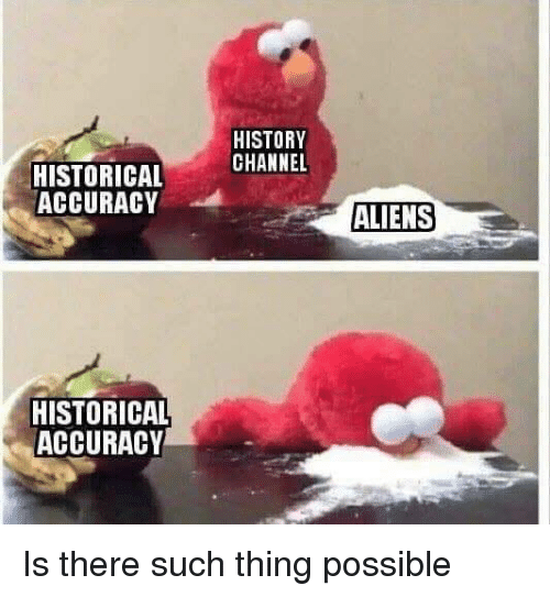 history channel: HISTORY  CHANNEL  HISTORICAL  ACCURACY  ALIENS  HISTORICAL  ACCURACY Is there such thing possible