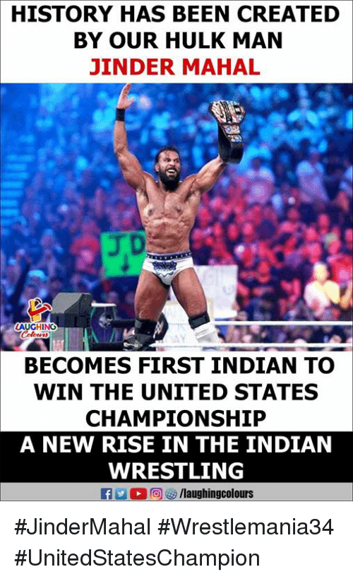 Wrestling, Hulk, and History: HISTORY HAS BEEN CREATED  BY OUR HULK MAN  JINDER MAHAL  GHING  BECOMES FIRST INDIAN TO  WIN THE UNITED STATES  CHAMPIONSHIP  A NEW RISE IN THE INDIAN  WRESTLING  f/laughingcolours #JinderMahal #Wrestlemania34 #UnitedStatesChampion