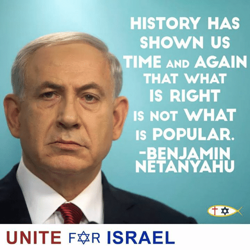 unite: HISTORY HAS  SHOWN US  TIME AND AGAIN  THAT WHAT  IS RIGHT  IS NOT WHAT  s POPULAR.  BENJAMIN  NETANYAHU  UNITE FR ISRAEL