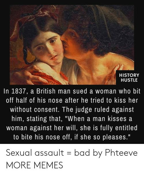 """assault: HISTORY  HUSTLE  In 1837, a British man sued a woman who bit  off half of his nose after he tried to kiss her  without consent. The judge ruled against  him, stating that, """"When a man kisses a  woman against her will, she is fully entitled  to bite his nose off, if she so pleases."""" Sexual assault = bad by Phteeve MORE MEMES"""