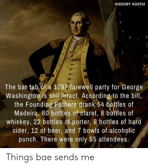 Bae, Beer, and Party: HISTORY HUSTLE  The bar tab of a 1787 farewell party for George  Washington is still intact. According to the bill,  the Founding Fathers drank 54 boftles of  Madeira, 60 bottles of claret, 8 bottles of  whiskey, 22 bottles of porter, 8 bottles of hard  cider, 12 of beer, and 7 bowls of alcoholic  punch. There were only 55 attendees. Things bae sends me